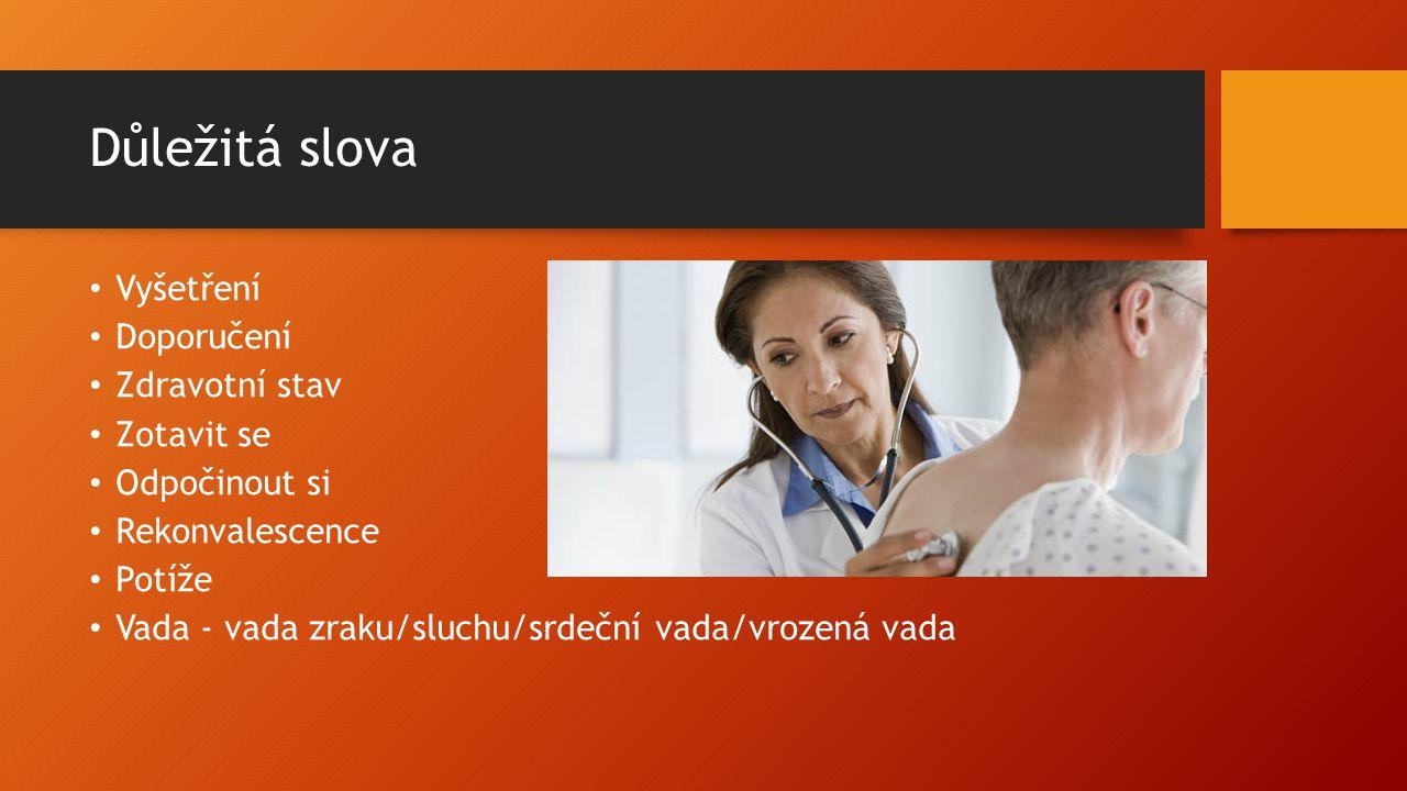 Důležitá slova Vyšetření Doporučení Zdravotní stav Zotavit se Odpočinout si Rekonvalescence Potíže Vada - vada zraku/sluchu/srdeční vada/vrozená vada