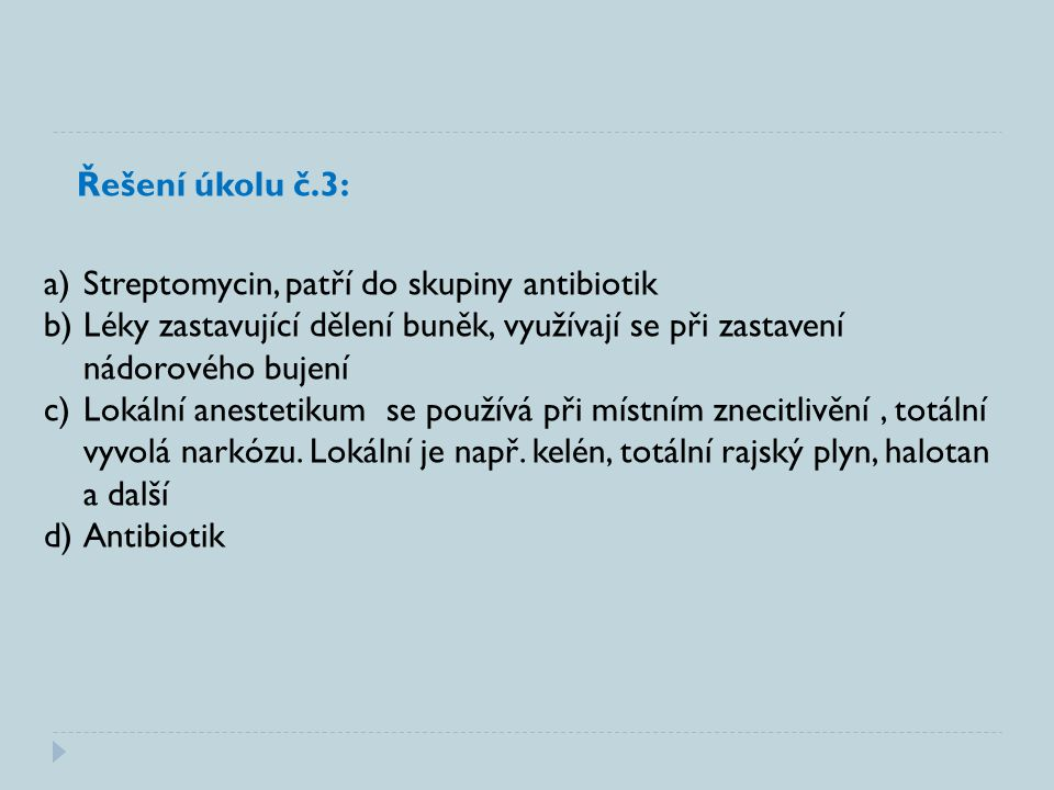 Řešení úkolu č.3: a)Streptomycin, patří do skupiny antibiotik b)Léky zastavující dělení buněk, využívají se při zastavení nádorového bujení c)Lokální anestetikum se používá při místním znecitlivění, totální vyvolá narkózu.