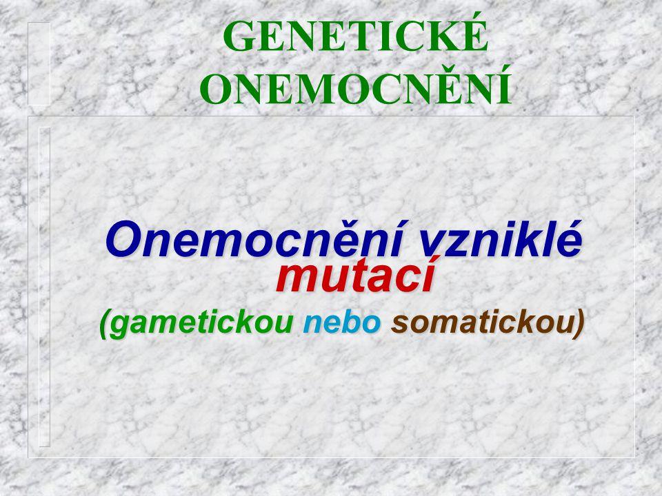 GENETICKÉ ONEMOCNĚNÍOnemocnění vzniklé mutací (gametickou (gametickou nebo nebo somatickou)