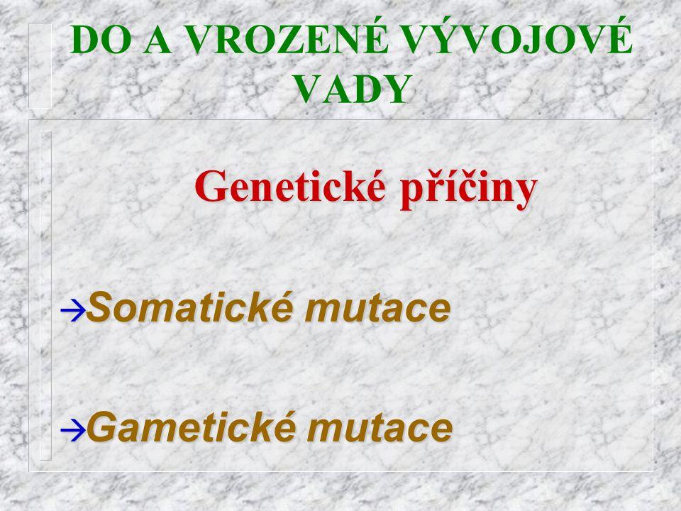 DO A VROZENÉ VÝVOJOVÉ VADYGenetické příčiny à Somatické à Somatické mutace  Gametické  Gametické mutace