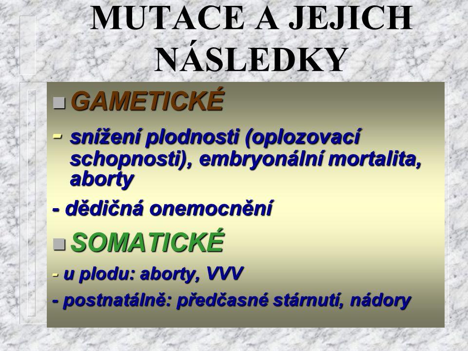 MUTACE A JEJICH NÁSLEDKY n GAMETICKÉ - snížení plodnosti (oplozovací schopnosti), embryonální mortalita, aborty - dědičná onemocnění n SOMATICKÉ - u p