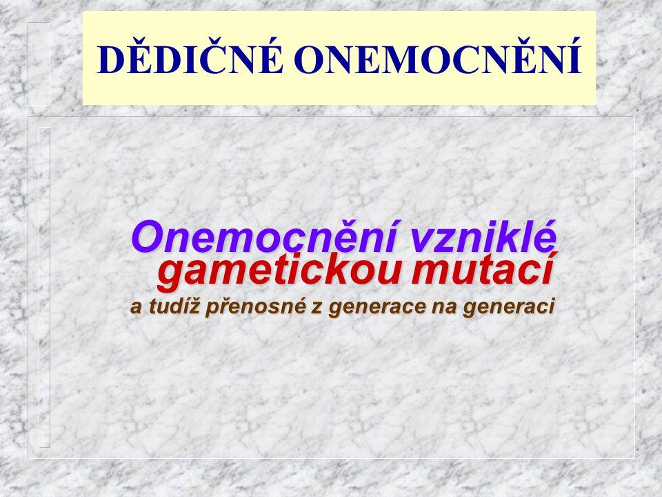 DĚDIČNÉ ONEMOCNĚNÍ Onemocnění vzniklé gametickou gametickou mutací a tudíž přenosné z generace na generaci