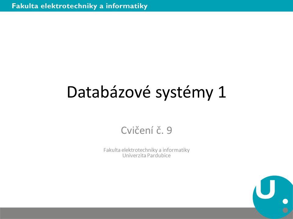Databázové systémy 1 Cvičení č. 9 Fakulta elektrotechniky a informatiky Univerzita Pardubice