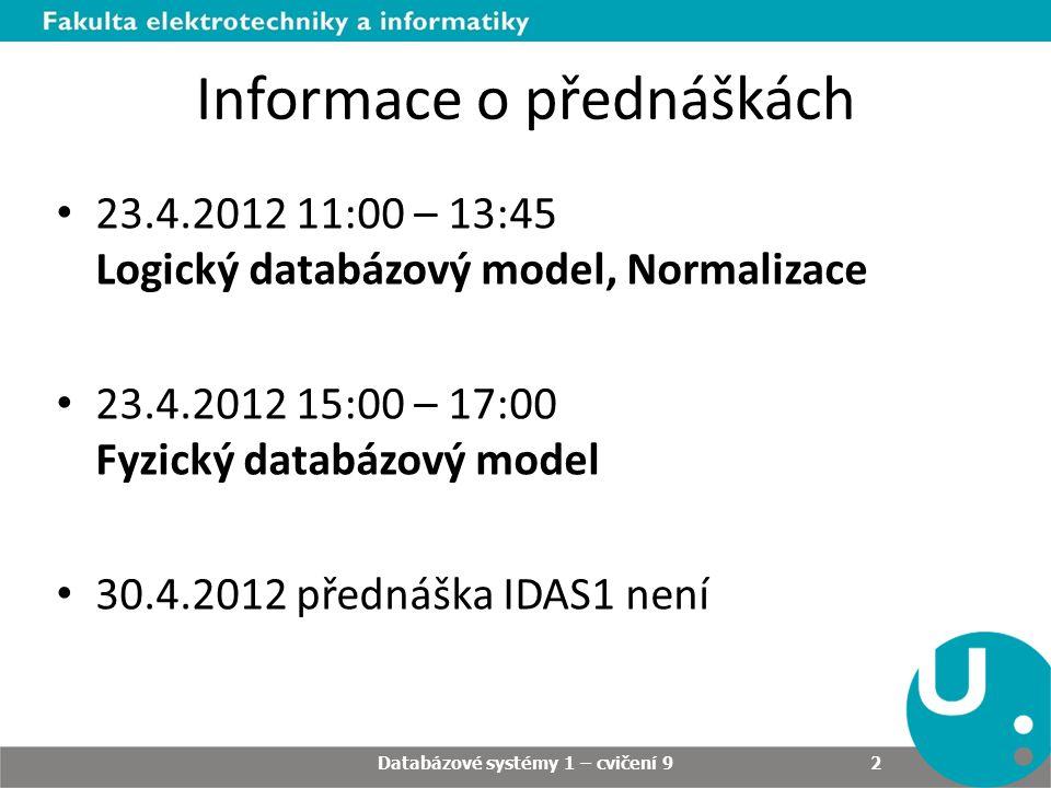 Informace o přednáškách 23.4.2012 11:00 – 13:45 Logický databázový model, Normalizace 23.4.2012 15:00 – 17:00 Fyzický databázový model 30.4.2012 přednáška IDAS1 není Databázové systémy 1 – cvičení 9 2