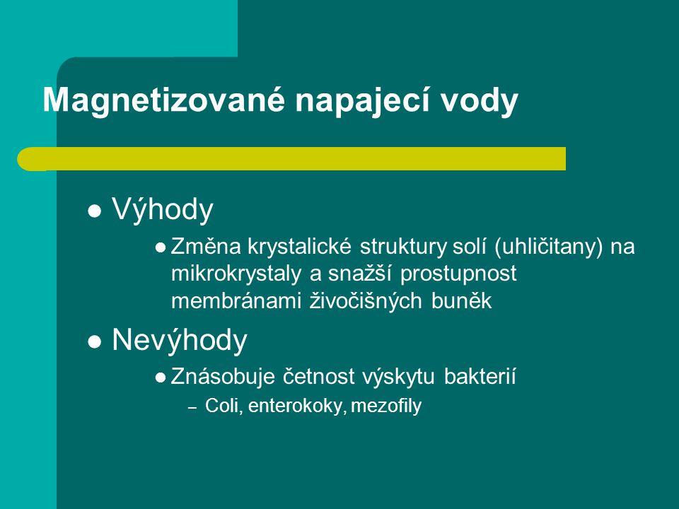 Magnetizované napajecí vody Výhody Změna krystalické struktury solí (uhličitany) na mikrokrystaly a snažší prostupnost membránami živočišných buněk Nevýhody Znásobuje četnost výskytu bakterií – Coli, enterokoky, mezofily