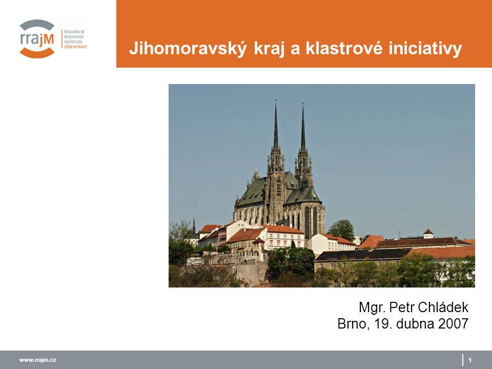 www.rrajm.cz 1 Jihomoravský kraj a klastrové iniciativy Mgr. Petr Chládek Brno, 19. dubna 2007
