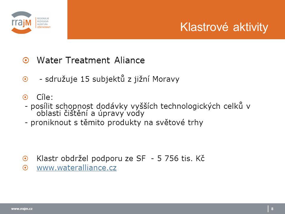 www.rrajm.cz 8 Klastrové aktivity  Water Treatment Aliance  - sdružuje 15 subjektů z jižní Moravy  Cíle: - posílit schopnost dodávky vyšších technologických celků v oblasti čištění a úpravy vody - proniknout s těmito produkty na světové trhy  Klastr obdržel podporu ze SF - 5 756 tis.