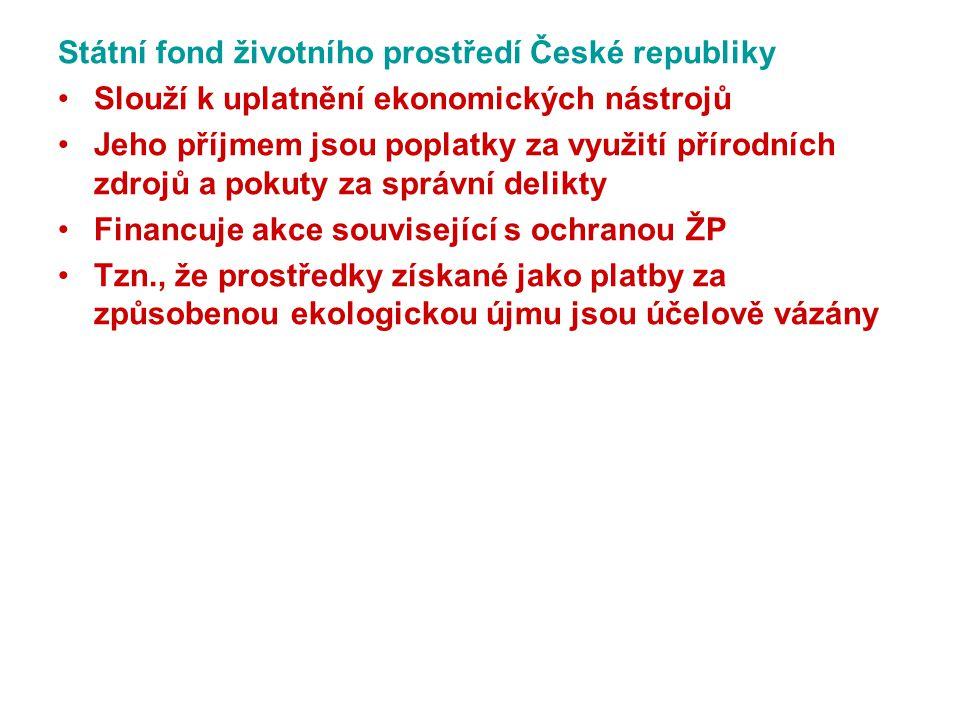 Státní fond životního prostředí České republiky Slouží k uplatnění ekonomických nástrojů Jeho příjmem jsou poplatky za využití přírodních zdrojů a pokuty za správní delikty Financuje akce související s ochranou ŽP Tzn., že prostředky získané jako platby za způsobenou ekologickou újmu jsou účelově vázány