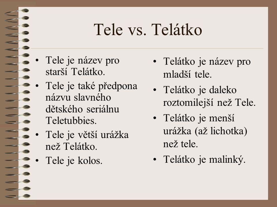 Tele vs. Telátko Tele je název pro starší Telátko. Tele je také předpona názvu slavného dětského seriálnu Teletubbies. Tele je větší urážka než Telátk