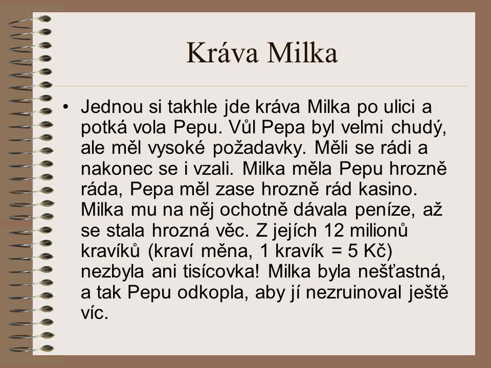 Kráva Milka Jednou si takhle jde kráva Milka po ulici a potká vola Pepu. Vůl Pepa byl velmi chudý, ale měl vysoké požadavky. Měli se rádi a nakonec se