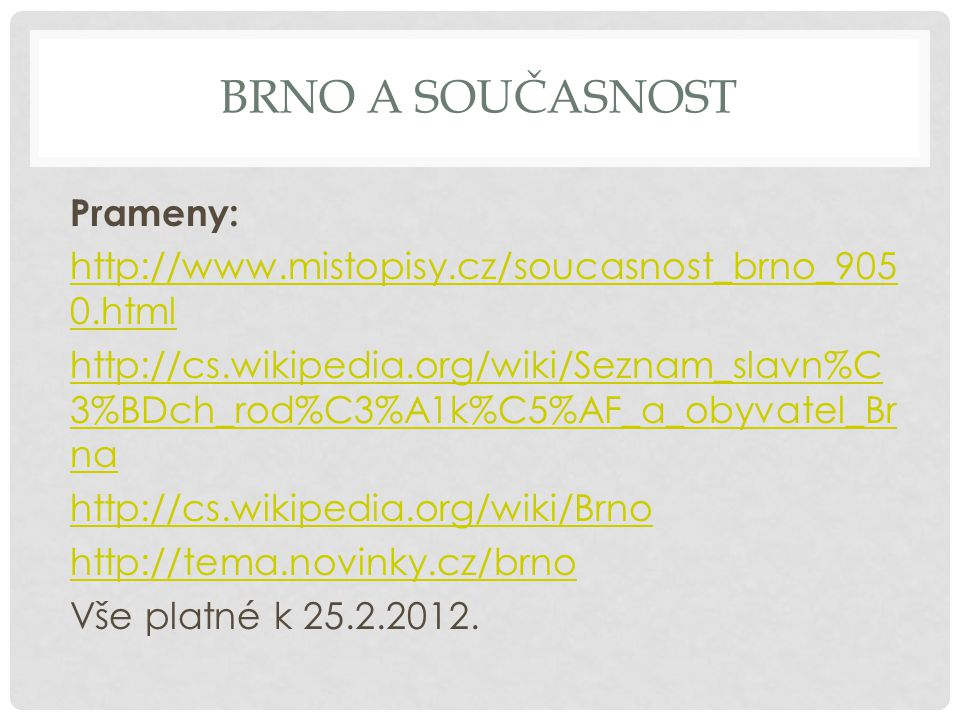 BRNO A SOUČASNOST Prameny: http://www.mistopisy.cz/soucasnost_brno_905 0.html http://cs.wikipedia.org/wiki/Seznam_slavn%C 3%BDch_rod%C3%A1k%C5%AF_a_obyvatel_Br na http://cs.wikipedia.org/wiki/Brno http://tema.novinky.cz/brno Vše platné k 25.2.2012.