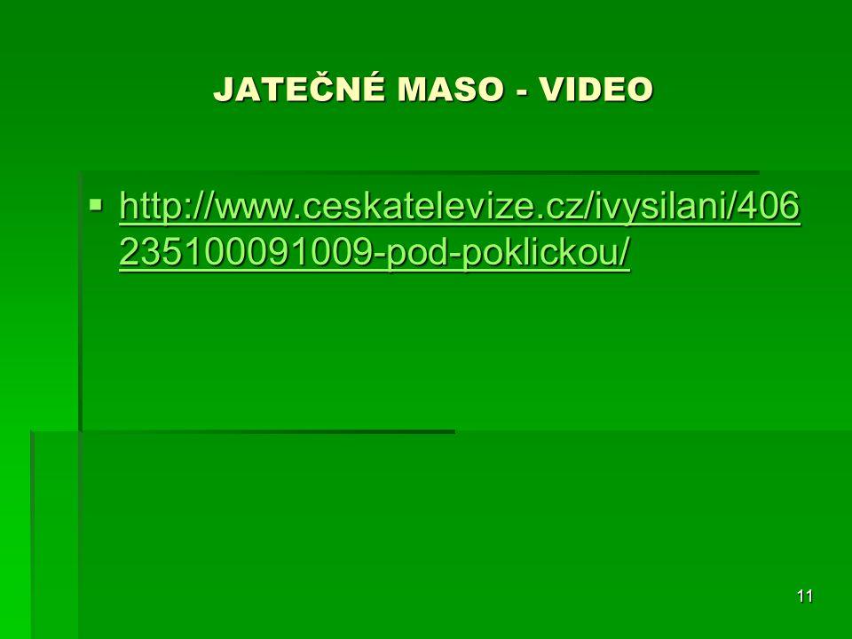 11 JATEČNÉ MASO - VIDEO  http://www.ceskatelevize.cz/ivysilani/406 235100091009-pod-poklickou/ http://www.ceskatelevize.cz/ivysilani/406 235100091009