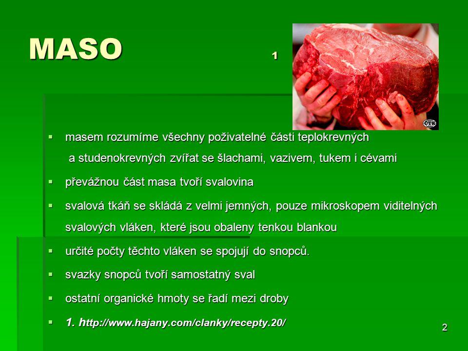 2 MASO 1  masem rozumíme všechny poživatelné části teplokrevných a studenokrevných zvířat se šlachami, vazivem, tukem i cévami  převážnou část masa