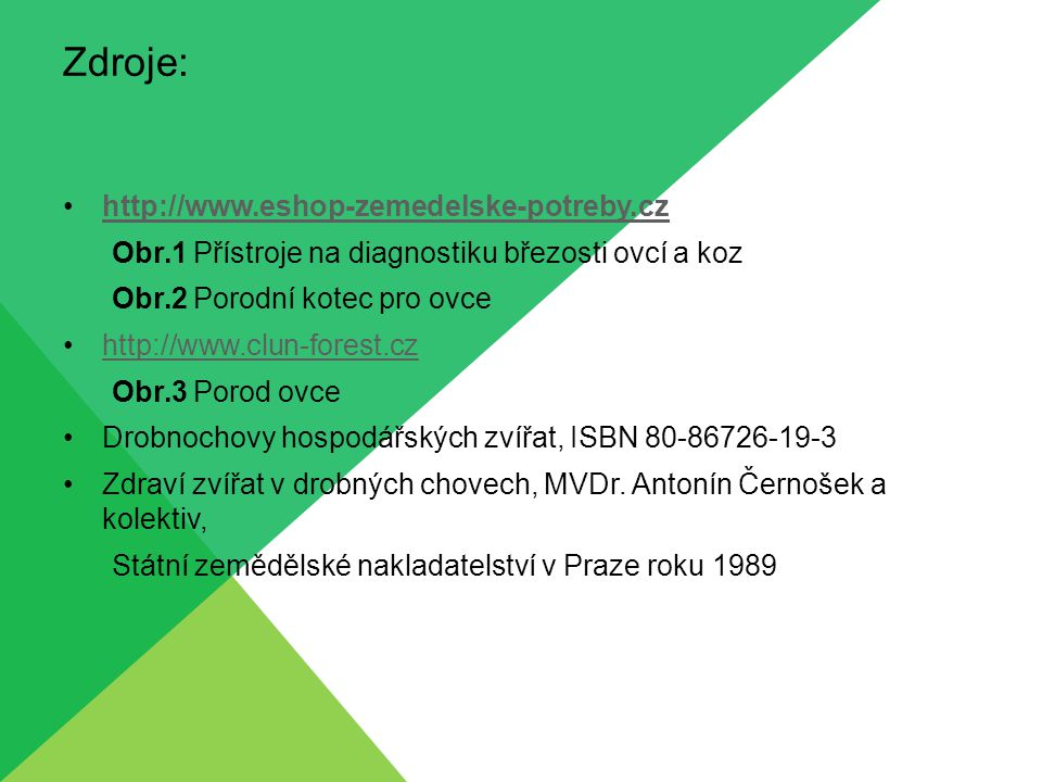 Zdroje: http://www.eshop-zemedelske-potreby.cz Obr.1 Přístroje na diagnostiku březosti ovcí a koz Obr.2 Porodní kotec pro ovce http://www.clun-forest.cz Obr.3 Porod ovce Drobnochovy hospodářských zvířat, ISBN 80-86726-19-3 Zdraví zvířat v drobných chovech, MVDr.