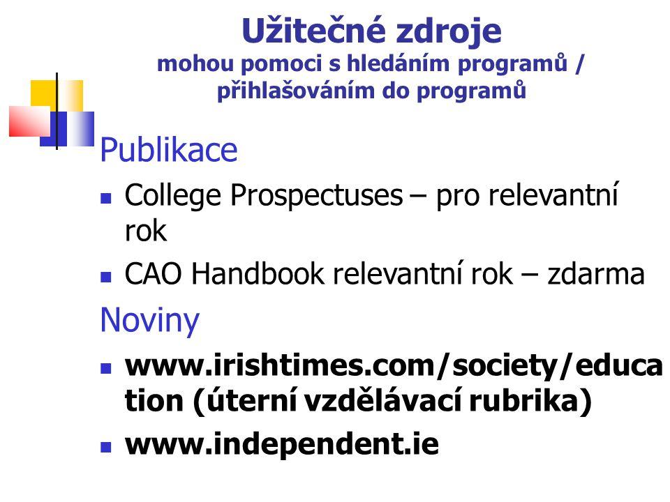 Užitečné zdroje mohou pomoci s hledáním programů / přihlašováním do programů Publikace College Prospectuses – pro relevantní rok CAO Handbook relevantní rok – zdarma Noviny www.irishtimes.com/society/educa tion (úterní vzdělávací rubrika) www.independent.ie
