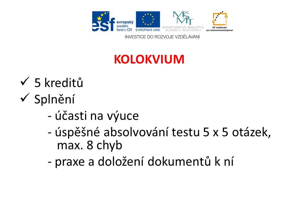 KOLOKVIUM 5 kreditů Splnění - účasti na výuce - úspěšné absolvování testu 5 x 5 otázek, max. 8 chyb - praxe a doložení dokumentů k ní