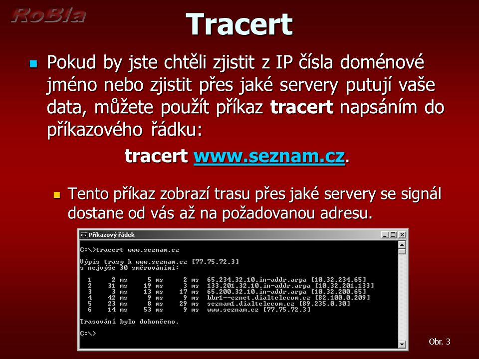 Tracert Pokud by jste chtěli zjistit z IP čísla doménové jméno nebo zjistit přes jaké servery putují vaše data, můžete použít příkaz tracert napsáním