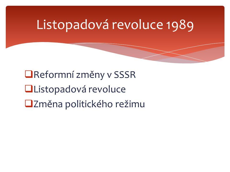  Reformní změny v SSSR  Listopadová revoluce  Změna politického režimu Listopadová revoluce 1989