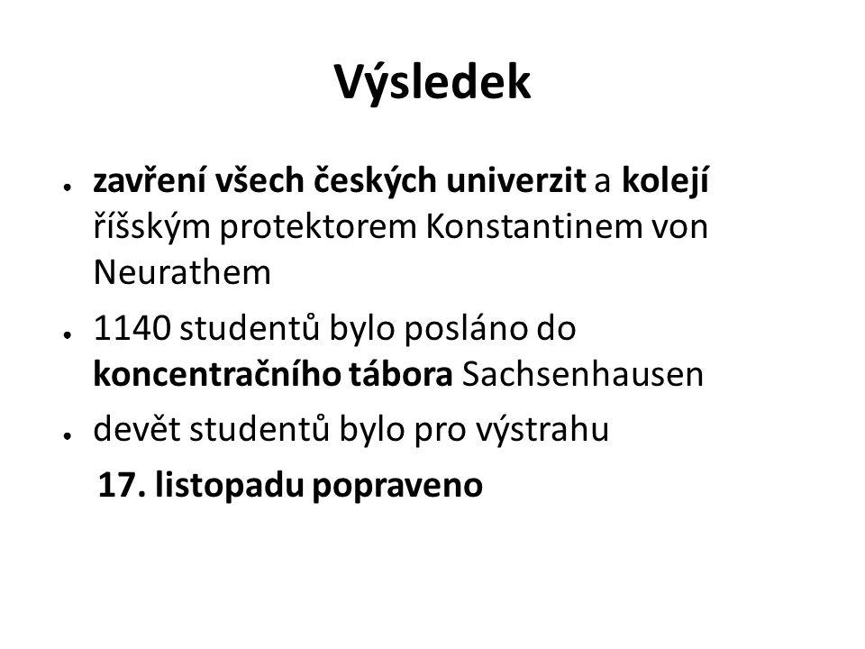 Výsledek ● zavření všech českých univerzit a kolejí říšským protektorem Konstantinem von Neurathem ● 1140 studentů bylo posláno do koncentračního tábo