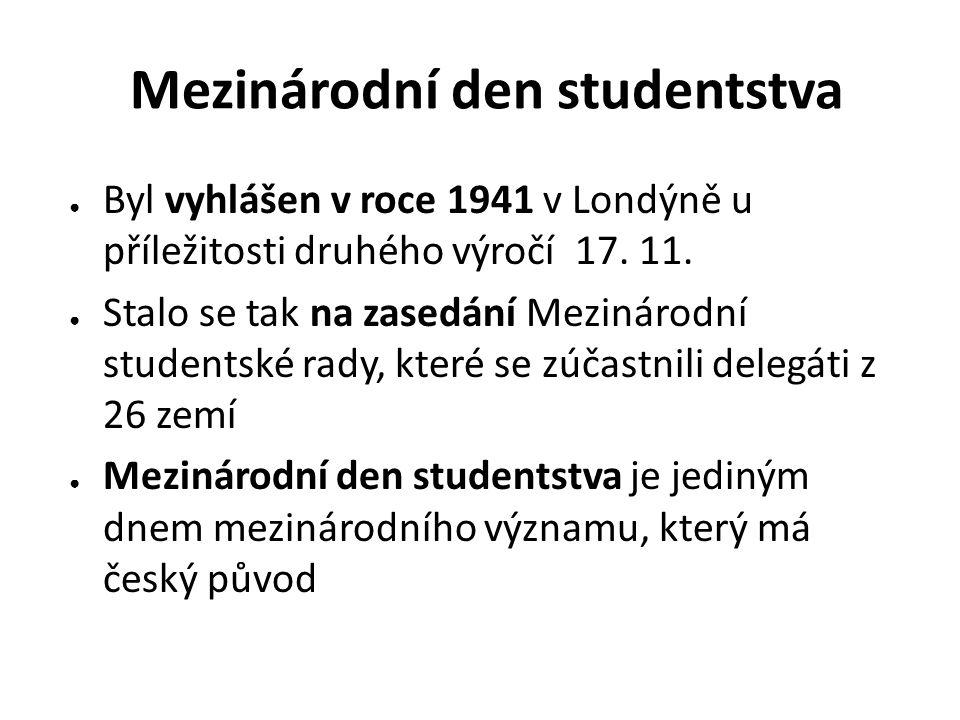 Mezinárodní den studentstva ● Byl vyhlášen v roce 1941 v Londýně u příležitosti druhého výročí 17. 11. ● Stalo se tak na zasedání Mezinárodní students