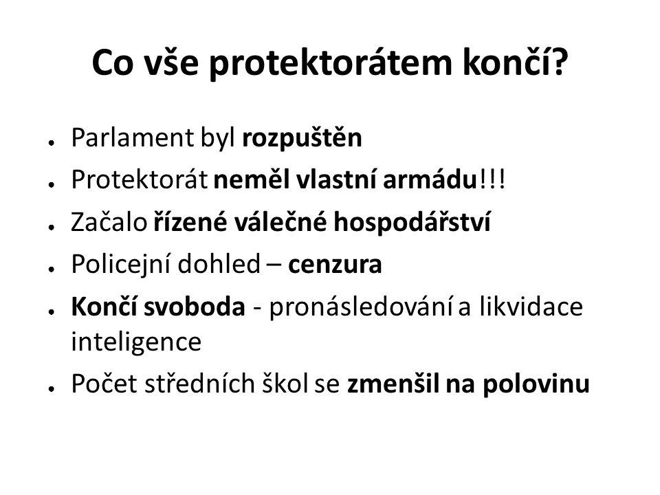 Co vše protektorátem končí? ● Parlament byl rozpuštěn ● Protektorát neměl vlastní armádu!!! ● Začalo řízené válečné hospodářství ● Policejní dohled –