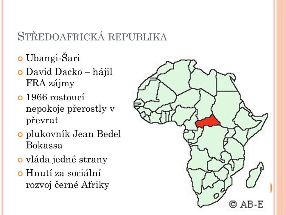 S TŘEDOAFRICKÁ REPUBLIKA Ubangi-Šari David Dacko – hájil FRA zájmy 1966 rostoucí nepokoje přerostly v převrat plukovník Jean Bedel Bokassa vláda jedné strany Hnutí za sociální rozvoj černé Afriky