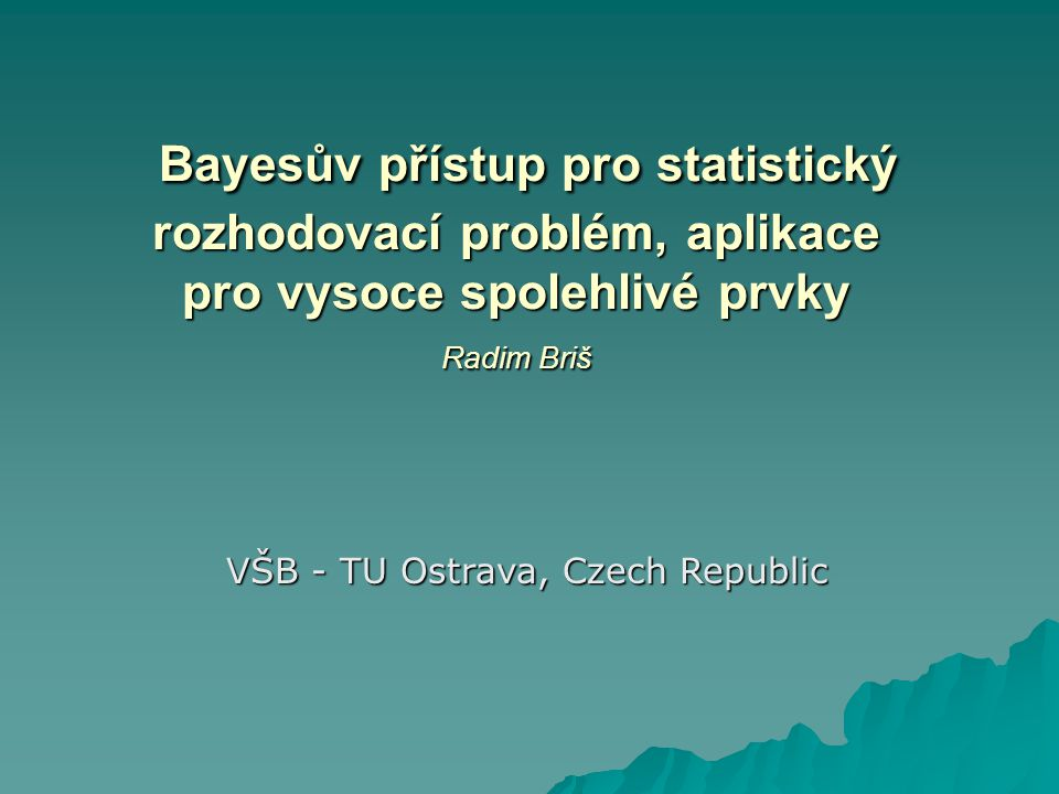 Bayesův přístup pro statistický rozhodovací problém, aplikace pro vysoce spolehlivé prvky Radim Briš Bayesův přístup pro statistický rozhodovací probl