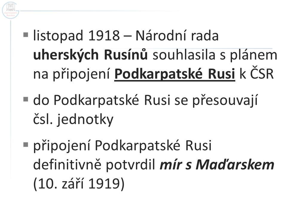  listopad 1918 – Národní rada uherských Rusínů souhlasila s plánem na připojení Podkarpatské Rusi k ČSR  do Podkarpatské Rusi se přesouvají čsl. jed