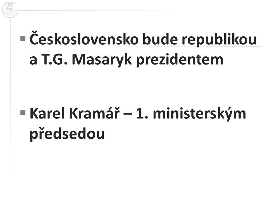  Československo bude republikou a T.G. Masaryk prezidentem  Karel Kramář – 1. ministerským předsedou