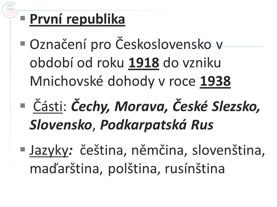  První republika  Označení pro Československo v období od roku 1918 do vzniku Mnichovské dohody v roce 1938  Části: Čechy, Morava, České Slezsko, S