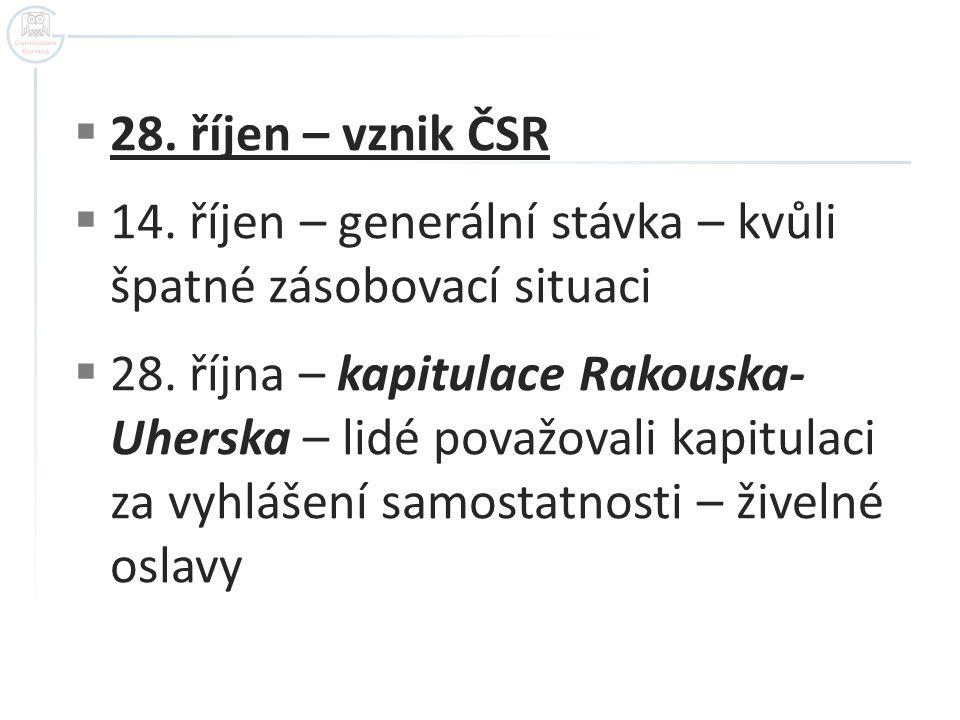  28. říjen – vznik ČSR  14. říjen – generální stávka – kvůli špatné zásobovací situaci  28. října – kapitulace Rakouska- Uherska – lidé považovali