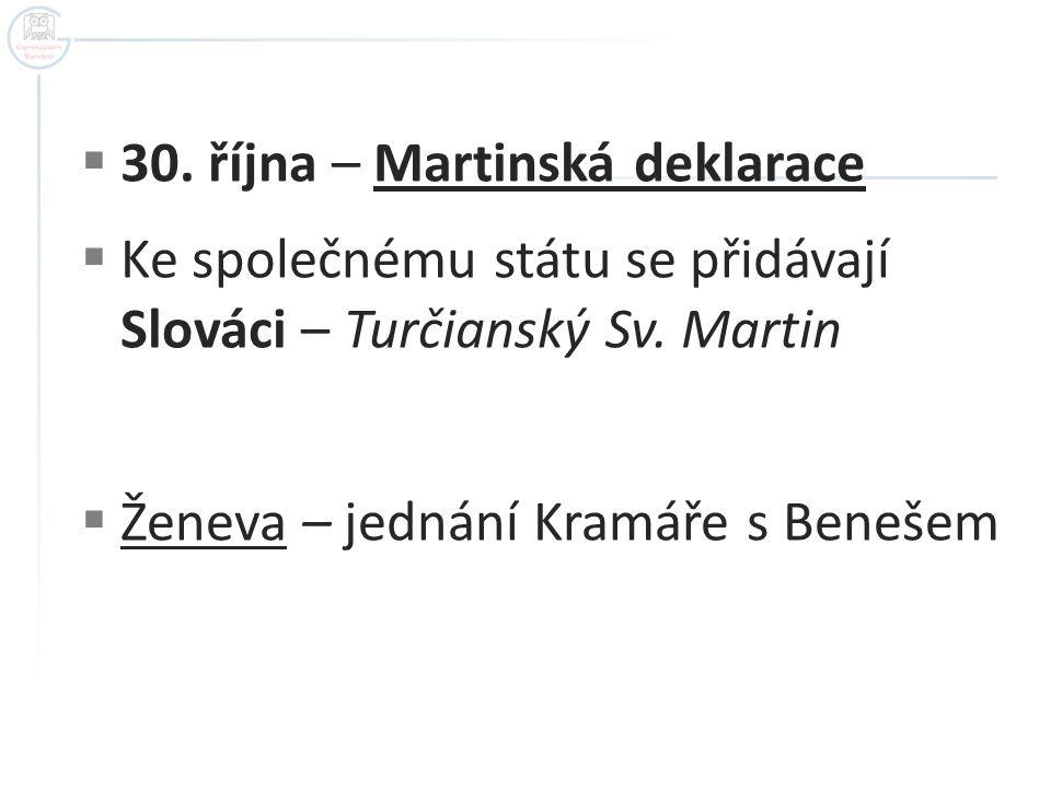  30. října – Martinská deklarace  Ke společnému státu se přidávají Slováci – Turčianský Sv. Martin  Ženeva – jednání Kramáře s Benešem