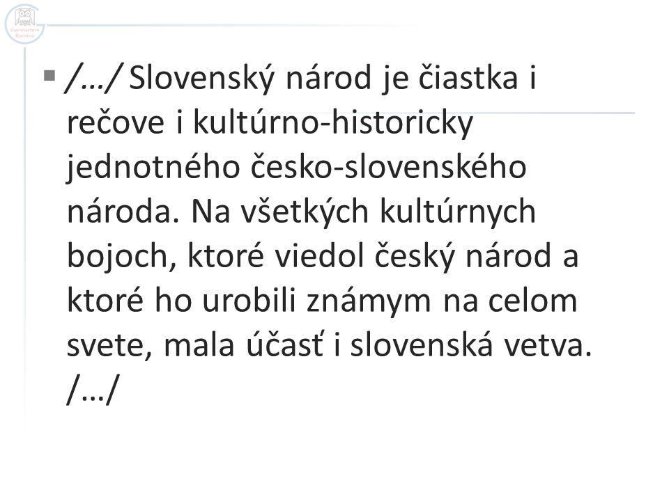  /…/ Slovenský národ je čiastka i rečove i kultúrno-historicky jednotného česko-slovenského národa. Na všetkých kultúrnych bojoch, ktoré viedol český