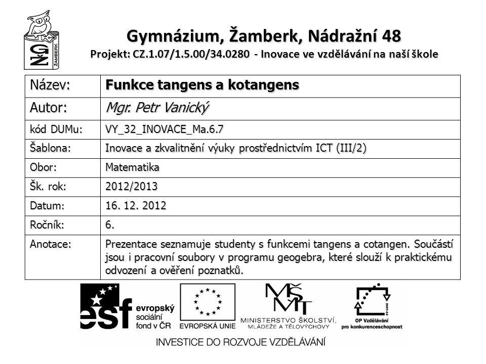 Gymnázium, Žamberk, Nádražní 48 Projekt: CZ.1.07/1.5.00/34.0280 - Inovace ve vzdělávání na naší škole Název: Funkce tangens a kotangens Autor: Mgr.