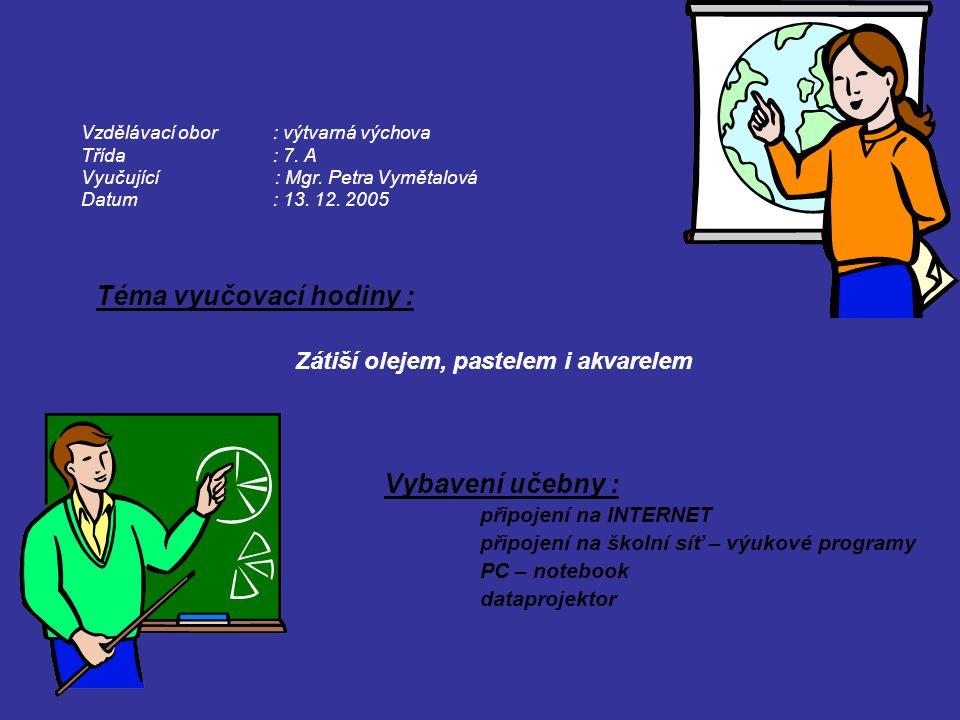 Vzdělávací obor: výtvarná výchova Třída: 7. A Vyučující : Mgr. Petra Vymětalová Datum: 13. 12. 2005 Téma vyučovací hodiny : Zátiší olejem, pastelem i