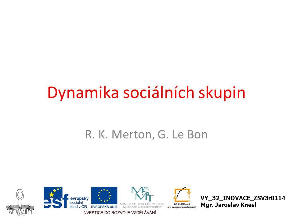 Dynamika sociálních skupin R. K. Merton, G. Le Bon VY_32_INOVACE_ZSV3r0114 Mgr. Jaroslav Knesl