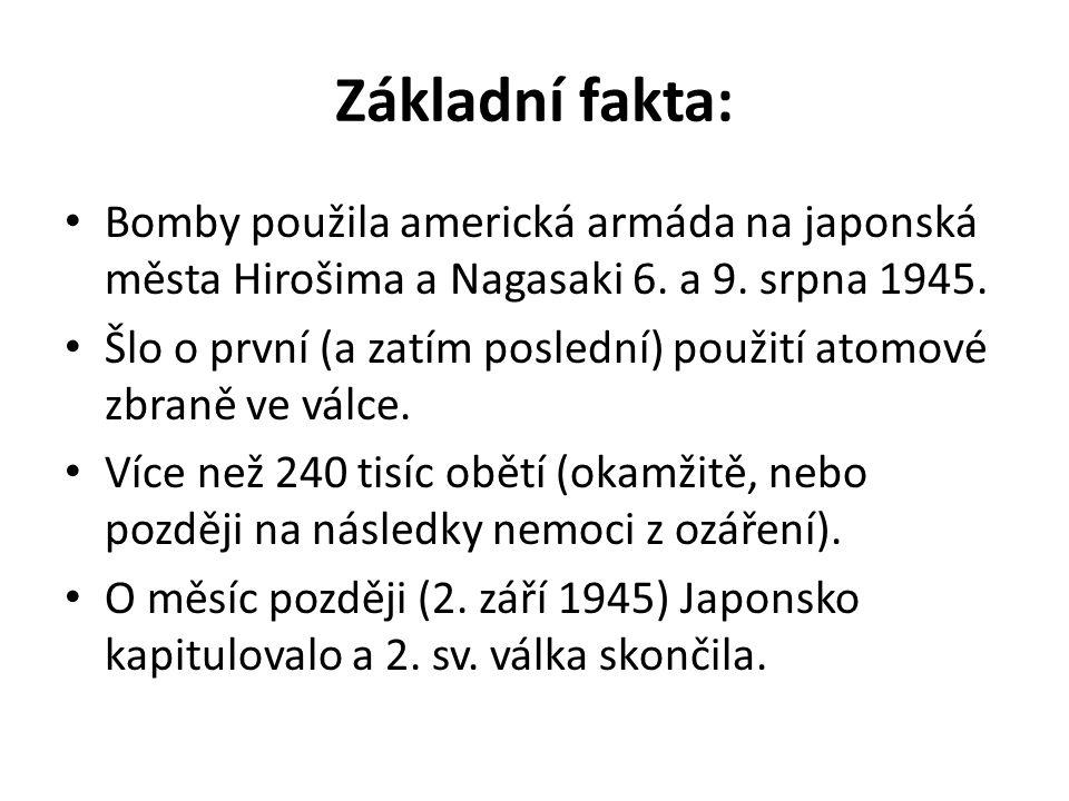 Základní fakta: Bomby použila americká armáda na japonská města Hirošima a Nagasaki 6. a 9. srpna 1945. Šlo o první (a zatím poslední) použití atomové