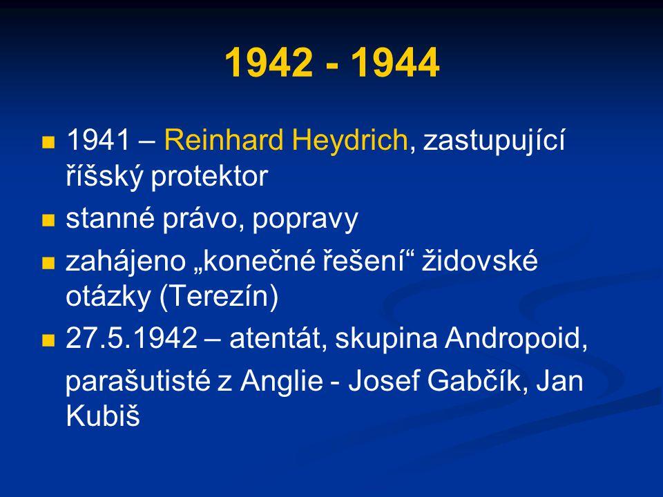 """1942 - 1944 1941 – Reinhard Heydrich, zastupující říšský protektor stanné právo, popravy zahájeno """"konečné řešení židovské otázky (Terezín) 27.5.1942 – atentát, skupina Andropoid, parašutisté z Anglie - Josef Gabčík, Jan Kubiš"""