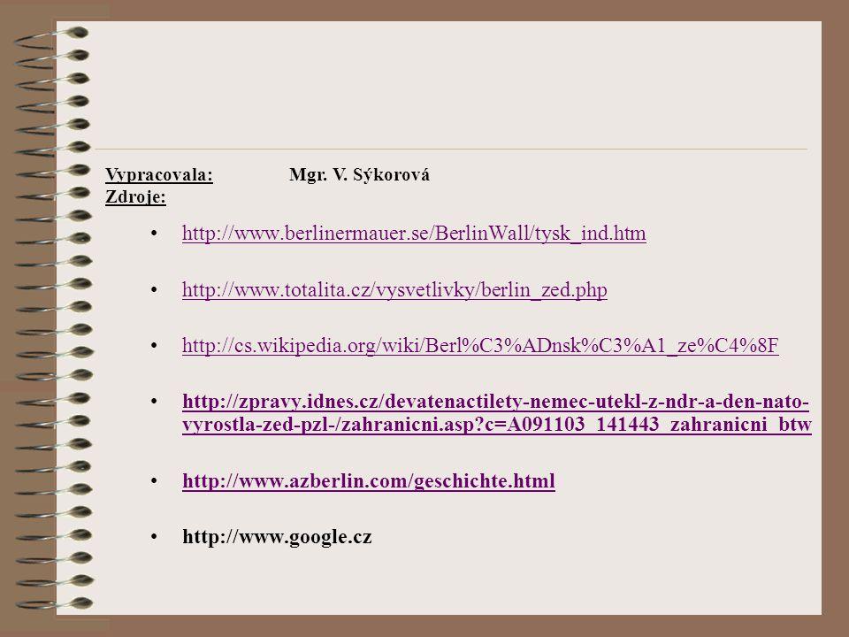 http://www.berlinermauer.se/BerlinWall/tysk_ind.htm http://www.totalita.cz/vysvetlivky/berlin_zed.php http://cs.wikipedia.org/wiki/Berl%C3%ADnsk%C3%A1_ze%C4%8F http://zpravy.idnes.cz/devatenactilety-nemec-utekl-z-ndr-a-den-nato- vyrostla-zed-pzl-/zahranicni.asp?c=A091103_141443_zahranicni_btwhttp://zpravy.idnes.cz/devatenactilety-nemec-utekl-z-ndr-a-den-nato- vyrostla-zed-pzl-/zahranicni.asp?c=A091103_141443_zahranicni_btw http://www.azberlin.com/geschichte.html http://www.google.cz Vypracovala: Mgr.