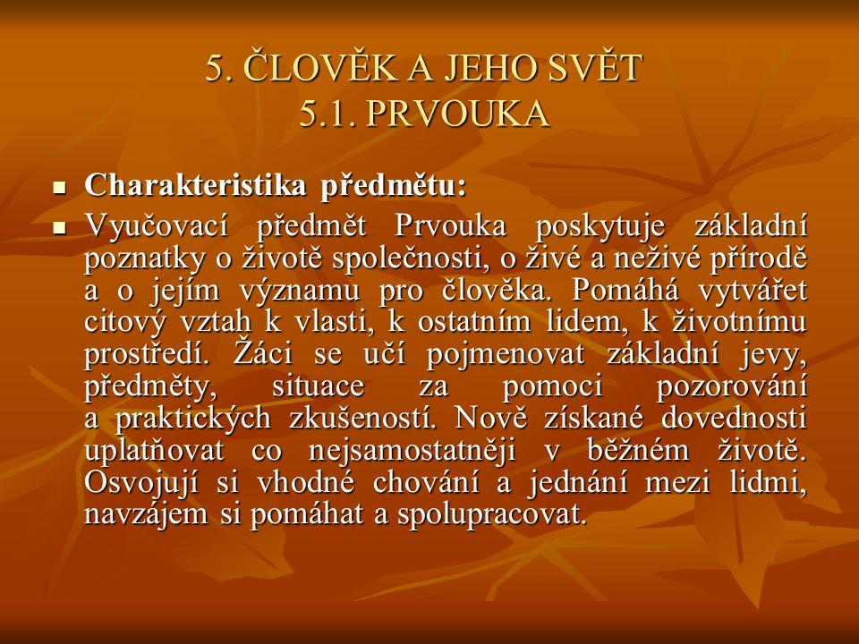 5. ČLOVĚK A JEHO SVĚT 5.1. PRVOUKA Charakteristika předmětu: Charakteristika předmětu: Vyučovací předmět Prvouka poskytuje základní poznatky o životě