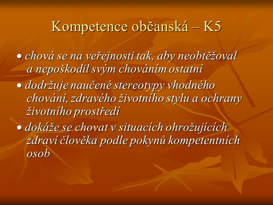 Kompetence občanská – K5  chová se na veřejnosti tak, aby neobtěžoval a nepoškodil svým chováním ostatní  dodržuje naučené stereotypy vhodného chování, zdravého životního stylu a ochrany životního prostředí  dokáže se chovat v situacích ohrožujících zdraví člověka podle pokynů kompetentních osob