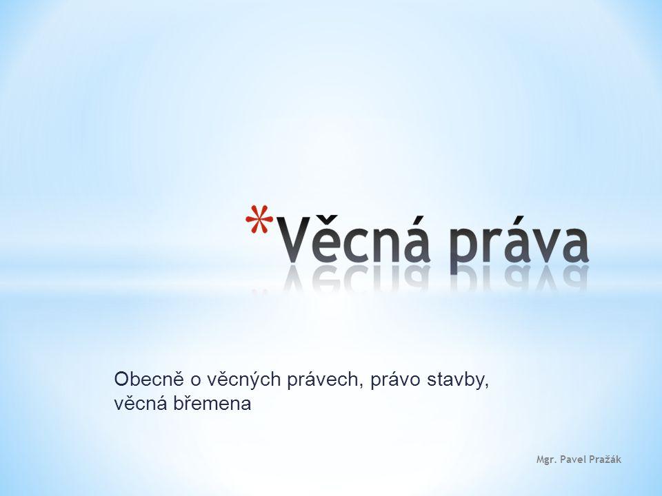 Obecně o věcných právech, právo stavby, věcná břemena Mgr. Pavel Pražák