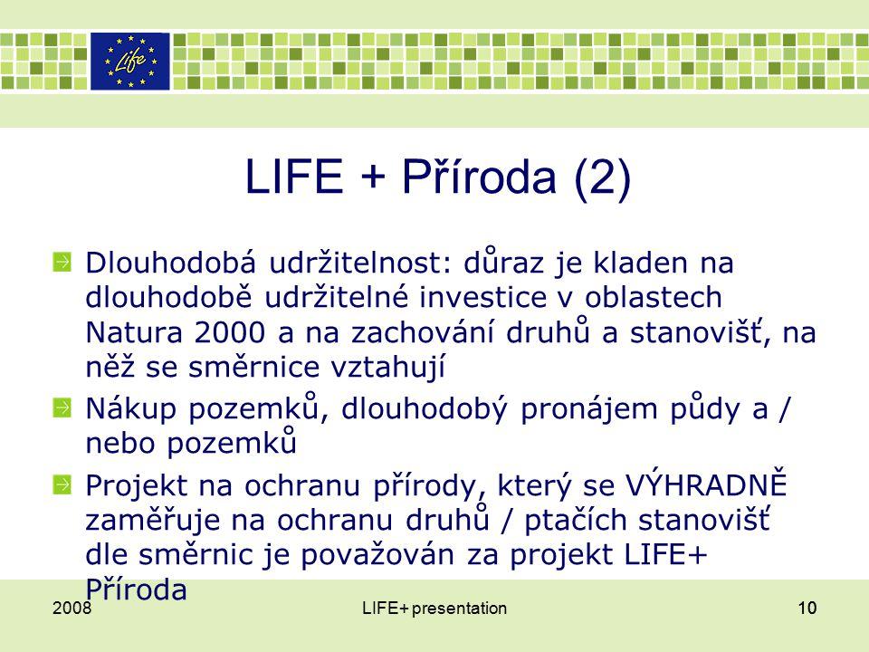 LIFE + Příroda (2) Dlouhodobá udržitelnost: důraz je kladen na dlouhodobě udržitelné investice v oblastech Natura 2000 a na zachování druhů a stanovišť, na něž se směrnice vztahují Nákup pozemků, dlouhodobý pronájem půdy a / nebo pozemků Projekt na ochranu přírody, který se VÝHRADNĚ zaměřuje na ochranu druhů / ptačích stanovišť dle směrnic je považován za projekt LIFE+ Příroda 2008LIFE+ presentation10