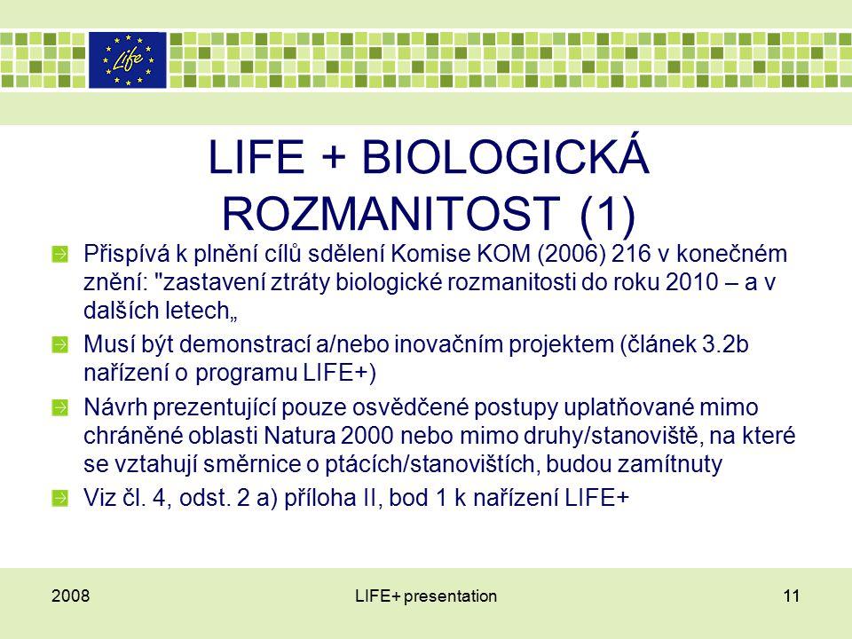 """112008LIFE+ presentation11 LIFE + BIOLOGICKÁ ROZMANITOST (1) Přispívá k plnění cílů sdělení Komise KOM (2006) 216 v konečném znění: zastavení ztráty biologické rozmanitosti do roku 2010 – a v dalších letech"""" Musí být demonstrací a/nebo inovačním projektem (článek 3.2b nařízení o programu LIFE+) Návrh prezentující pouze osvědčené postupy uplatňované mimo chráněné oblasti Natura 2000 nebo mimo druhy/stanoviště, na které se vztahují směrnice o ptácích/stanovištích, budou zamítnuty Viz čl."""