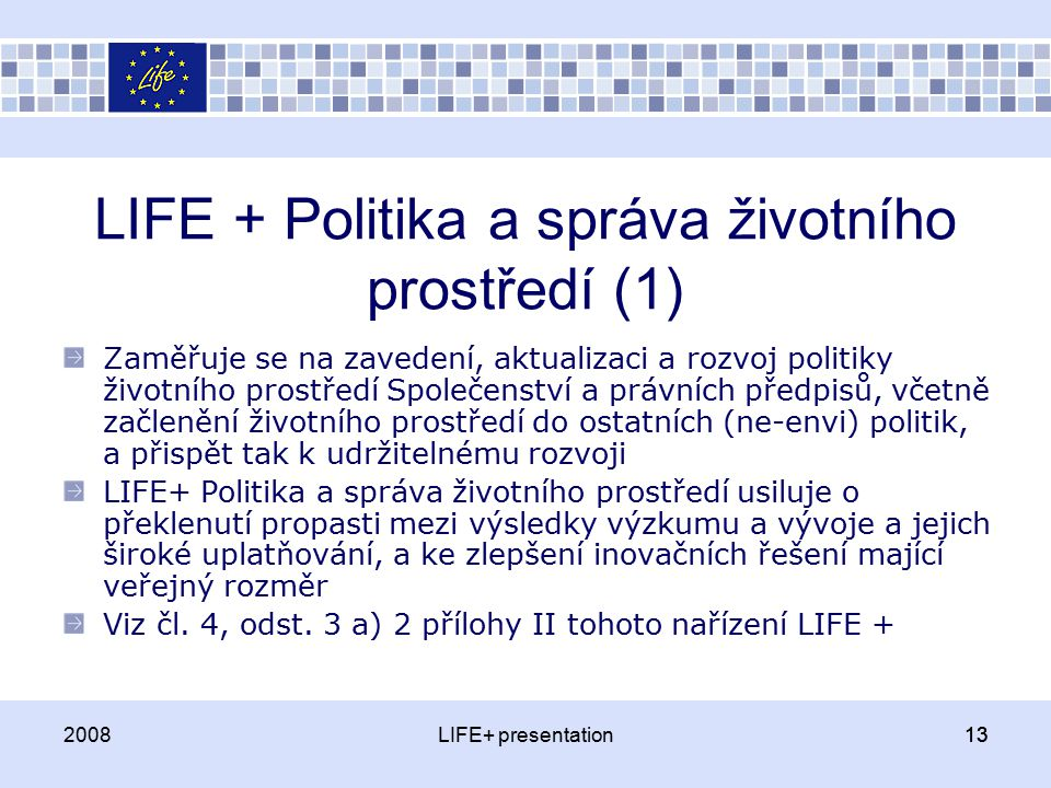 LIFE + Politika a správa životního prostředí (1) Zaměřuje se na zavedení, aktualizaci a rozvoj politiky životního prostředí Společenství a právních předpisů, včetně začlenění životního prostředí do ostatních (ne-envi) politik, a přispět tak k udržitelnému rozvoji LIFE+ Politika a správa životního prostředí usiluje o překlenutí propasti mezi výsledky výzkumu a vývoje a jejich široké uplatňování, a ke zlepšení inovačních řešení mající veřejný rozměr Viz čl.