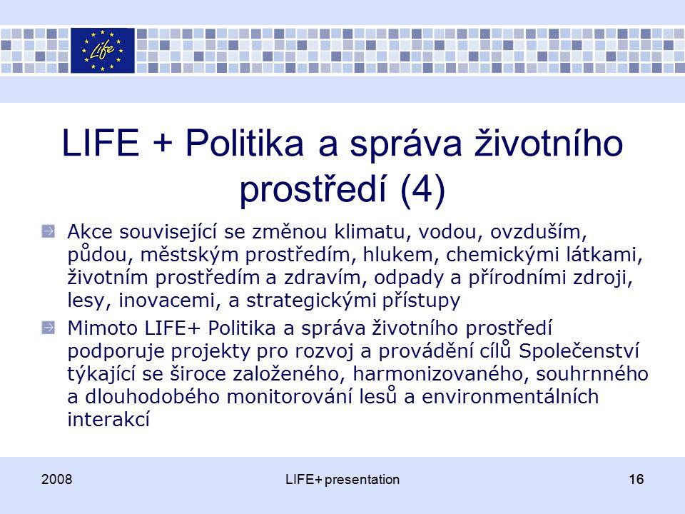 16 LIFE + Politika a správa životního prostředí (4) Akce související se změnou klimatu, vodou, ovzduším, půdou, městským prostředím, hlukem, chemickými látkami, životním prostředím a zdravím, odpady a přírodními zdroji, lesy, inovacemi, a strategickými přístupy Mimoto LIFE+ Politika a správa životního prostředí podporuje projekty pro rozvoj a provádění cílů Společenství týkající se široce založeného, harmonizovaného, souhrnného a dlouhodobého monitorování lesů a environmentálních interakcí 2008LIFE+ presentation16