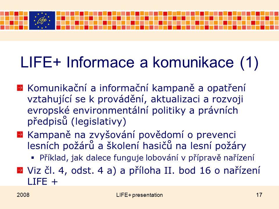 17 LIFE+ Informace a komunikace (1) Komunikační a informační kampaně a opatření vztahující se k provádění, aktualizaci a rozvoji evropské environmentální politiky a právních předpisů (legislativy) Kampaně na zvyšování povědomí o prevenci lesních požárů a školení hasičů na lesní požáry  Příklad, jak dalece funguje lobování v přípravě nařízení Viz čl.