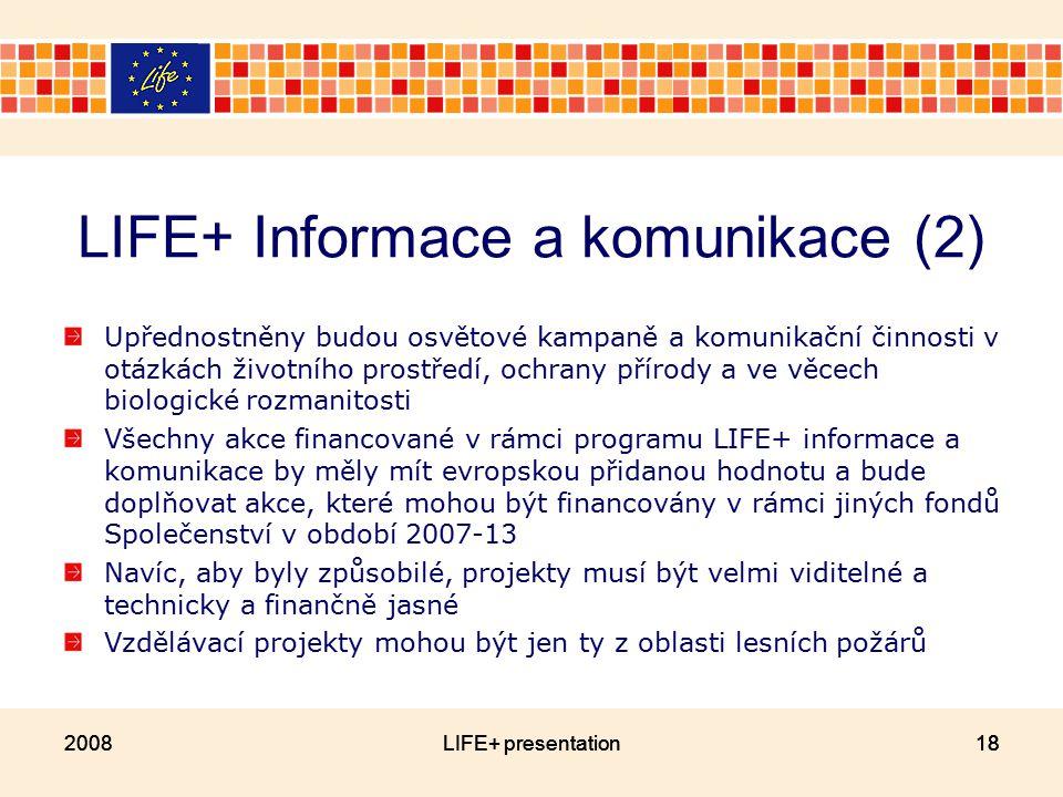 18 LIFE+ Informace a komunikace (2) Upřednostněny budou osvětové kampaně a komunikační činnosti v otázkách životního prostředí, ochrany přírody a ve věcech biologické rozmanitosti Všechny akce financované v rámci programu LIFE+ informace a komunikace by měly mít evropskou přidanou hodnotu a bude doplňovat akce, které mohou být financovány v rámci jiných fondů Společenství v období 2007-13 Navíc, aby byly způsobilé, projekty musí být velmi viditelné a technicky a finančně jasné Vzdělávací projekty mohou být jen ty z oblasti lesních požárů 2008LIFE+ presentation182008LIFE+ presentation18