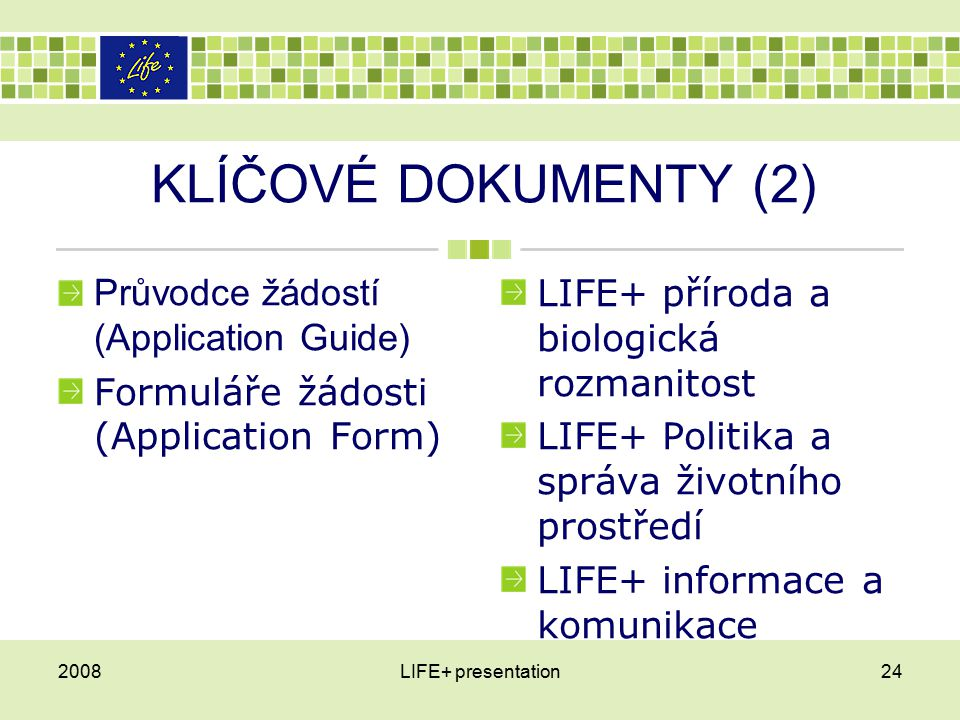 KLÍČOVÉ DOKUMENTY (2) Průvodce žádostí (Application Guide) Formuláře žádosti (Application Form) LIFE+ příroda a biologická rozmanitost LIFE+ Politika a správa životního prostředí LIFE+ informace a komunikace 2008LIFE+ presentation24