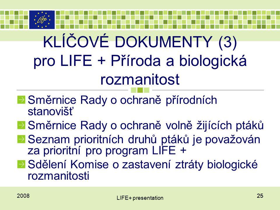 252008 LIFE+ presentation 25 KLÍČOVÉ DOKUMENTY (3) pro LIFE + Příroda a biologická rozmanitost Směrnice Rady o ochraně přírodních stanovišť Směrnice Rady o ochraně volně žijících ptáků Seznam prioritních druhů ptáků je považován za prioritní pro program LIFE + Sdělení Komise o zastavení ztráty biologické rozmanitosti